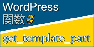 任意のテンプレートを組み込む関数「get_template_part」:WordPress関数まとめ