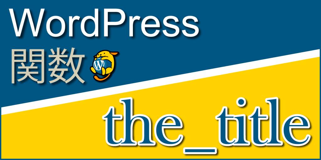 投稿・固定ページのタイトルを出力する関数「the_title」:WordPress関数まとめ