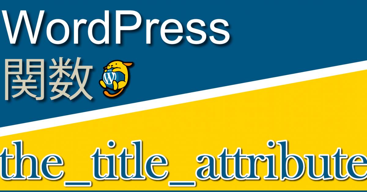 ページのタイトルを出力する関数「the_title_attribute」:WordPress関数まとめ